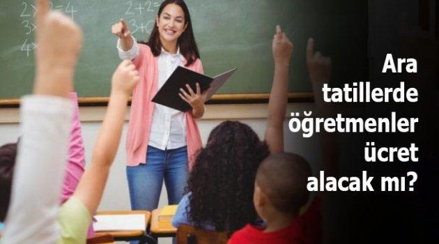 Ara tatillerde öğretmenler ücret alacak mı?