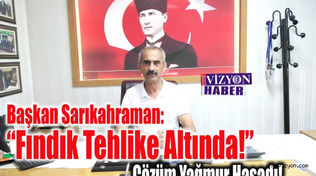 """Başkan Sarıkahraman: """"Fındık Ciddi Anlamda Tehlike Altında!"""""""