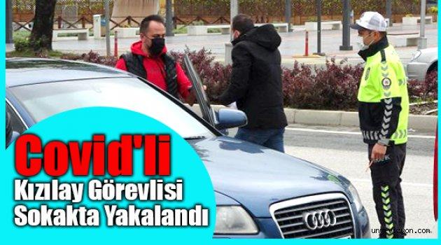 Covid'li Kızılay Görevlisi Sokakta Yakalandı