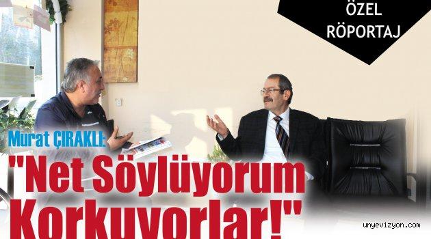 """Murat Çıraklı:"""" Net Söylüyorum Korkuyorlar!"""""""