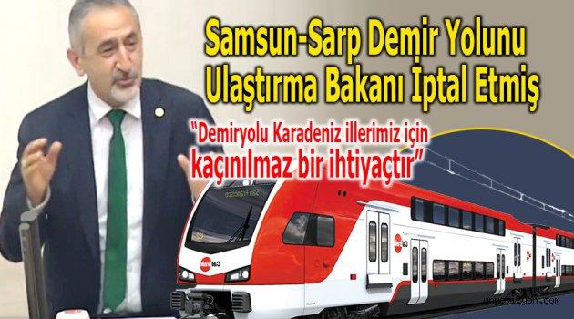 Samsun-Sarp Demir Yolunu Ulaştırma Bakanı İptal Etmiş