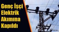 Genç İşçi Elektrik Akımına Kapıldı