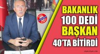 BAKANLIK 100 DEDİ BAŞKAN 40'TA BİTİRDİ