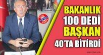 BAKANLIK 100 DEDİ BAŞKAN 40'TA BİTİRDİ