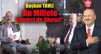 """Başkan TAVLI:  """"Bu Millete Tamirci de Oluruz!"""""""