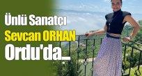 Ünlü sanatçı Sevcan Orhan Ordu'da