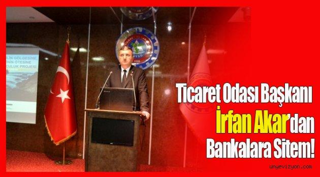 Ticaret Odası Başkanı İrfan Akar'dan Bankalara Sitem!